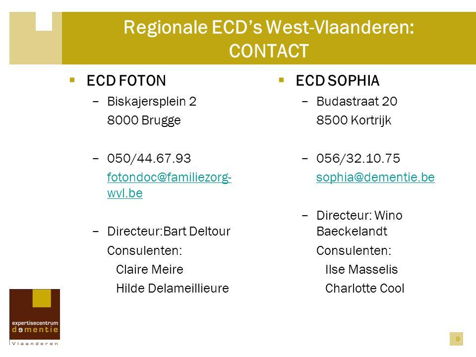 9 Regionale ECD's West-Vlaanderen: CONTACT  ECD FOTON − Biskajersplein 2 8000 Brugge − 050/44.67.93 fotondoc@familiezorg- wvl.be − Directeur:Bart Deltour Consulenten: Claire Meire Hilde Delameillieure  ECD SOPHIA − Budastraat 20 8500 Kortrijk − 056/32.10.75 sophia@dementie.be − Directeur: Wino Baeckelandt Consulenten: Ilse Masselis Charlotte Cool