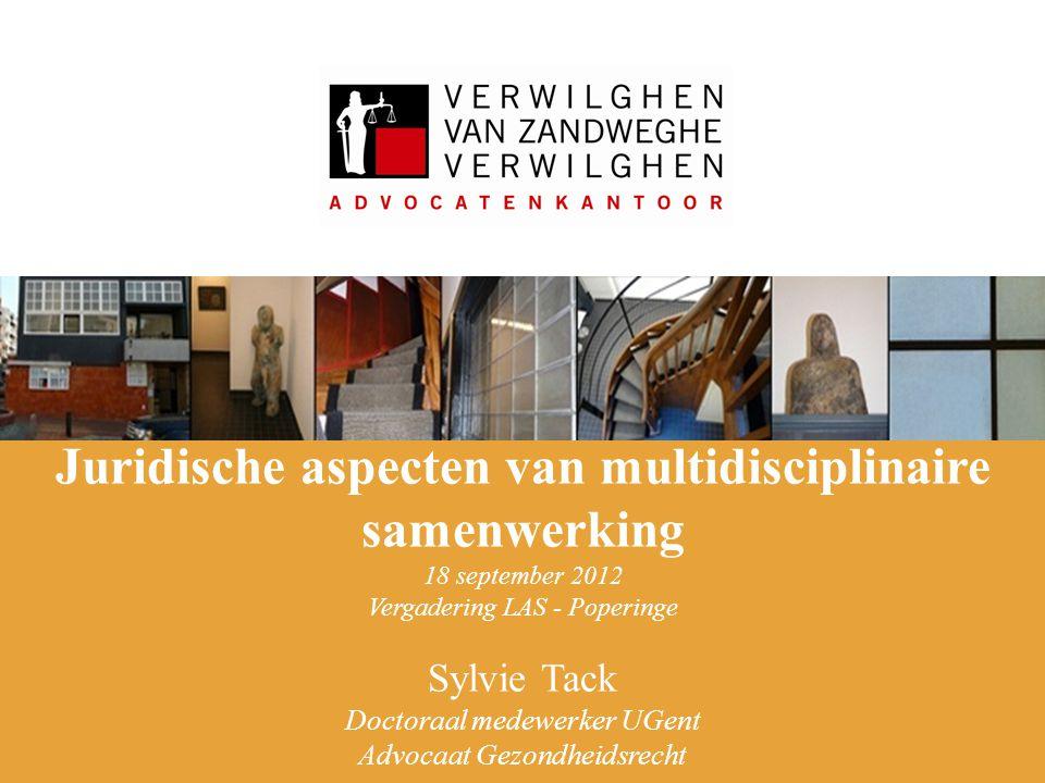 Juridische aspecten van multidisciplinaire samenwerking 18 september 2012 Vergadering LAS - Poperinge Sylvie Tack Doctoraal medewerker UGent Advocaat Gezondheidsrecht