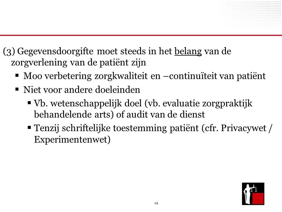 14 (3) Gegevensdoorgifte moet steeds in het belang van de zorgverlening van de patiënt zijn  Moo verbetering zorgkwaliteit en –continuïteit van patiënt  Niet voor andere doeleinden  Vb.