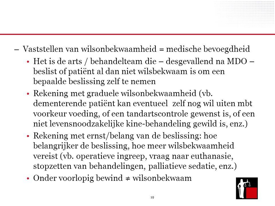 19 – Vaststellen van wilsonbekwaamheid = medische bevoegdheid Het is de arts / behandelteam die – desgevallend na MDO – beslist of patiënt al dan niet