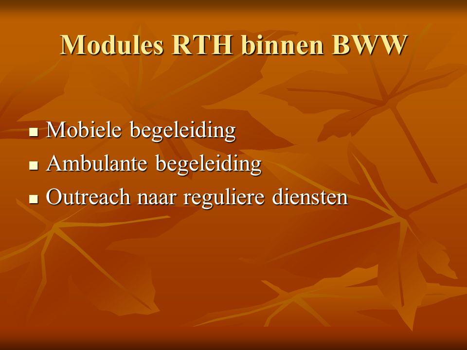 Modules RTH binnen BWW Mobiele begeleiding Mobiele begeleiding Ambulante begeleiding Ambulante begeleiding Outreach naar reguliere diensten Outreach n
