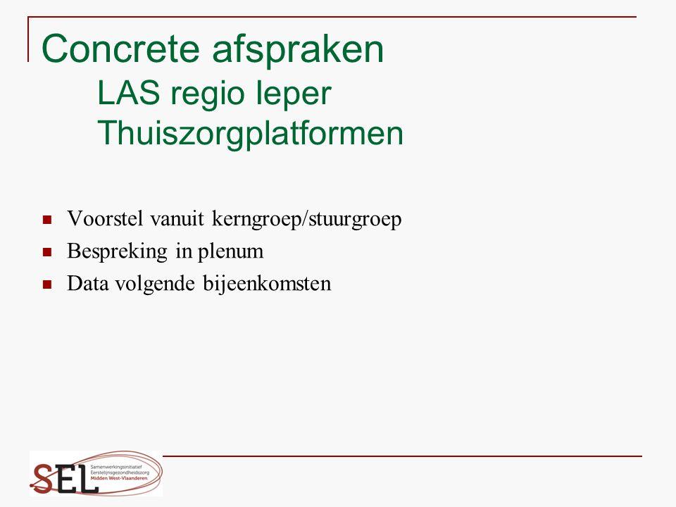 Concrete afspraken LAS regio Ieper Thuiszorgplatformen Voorstel vanuit kerngroep/stuurgroep Bespreking in plenum Data volgende bijeenkomsten