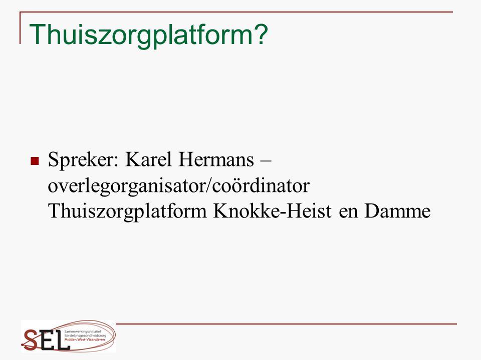 Thuiszorgplatform? Spreker: Karel Hermans – overlegorganisator/coördinator Thuiszorgplatform Knokke-Heist en Damme