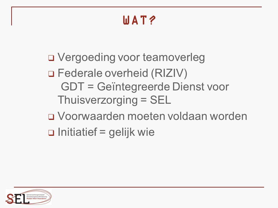WAT?  Vergoeding voor teamoverleg  Federale overheid (RIZIV) GDT = Geïntegreerde Dienst voor Thuisverzorging = SEL  Voorwaarden moeten voldaan word