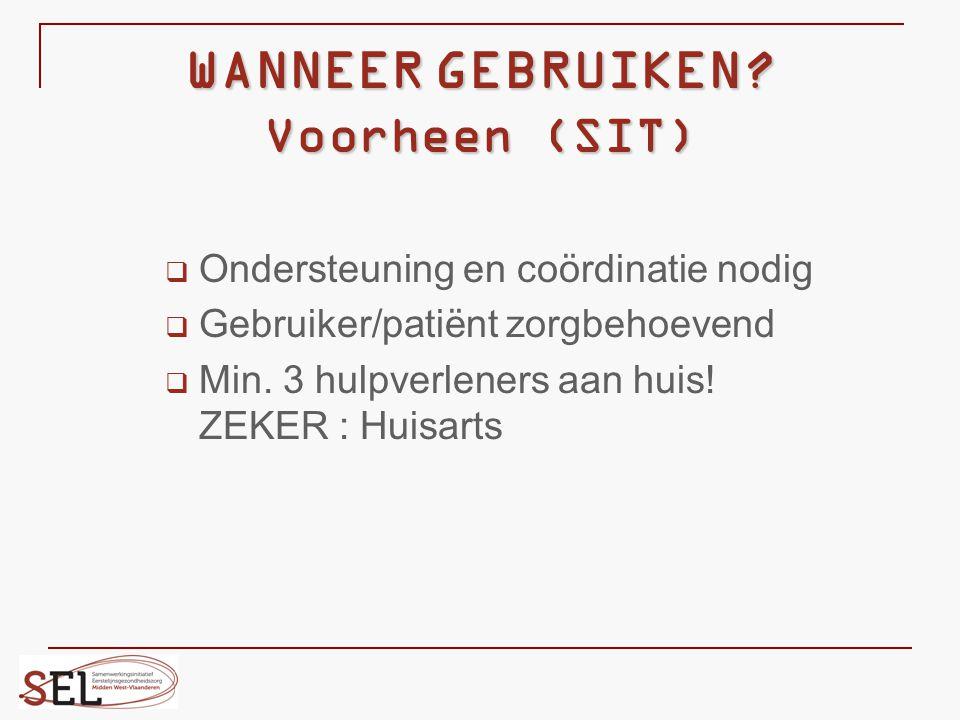 WANNEER GEBRUIKEN? Voorheen (SIT)  Ondersteuning en coördinatie nodig  Gebruiker/patiënt zorgbehoevend  Min. 3 hulpverleners aan huis! ZEKER : Huis