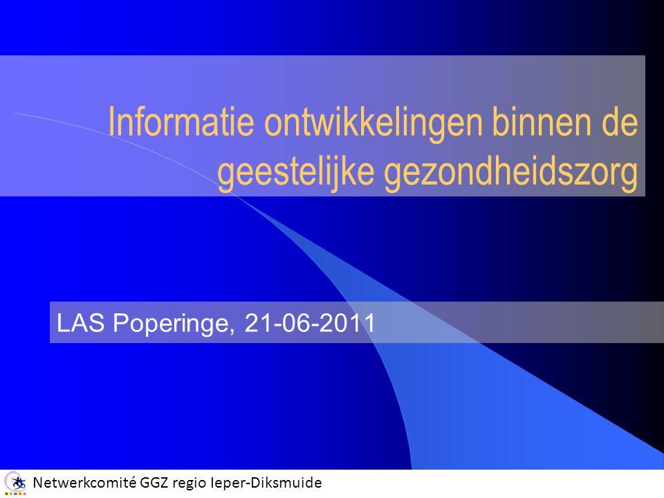 Netwerkcomité GGZ regio Ieper-Diksmuide Informatie ontwikkelingen binnen de geestelijke gezondheidszorg LAS Poperinge, 21-06-2011