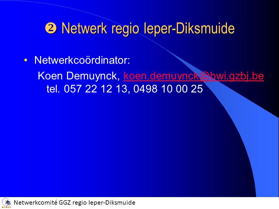 Netwerkcomité GGZ regio Ieper-Diksmuide  Netwerk regio Ieper-Diksmuide Netwerkcoördinator: Koen Demuynck, koen.demuynck@bwi.gzbj.be tel. 057 22 12 13