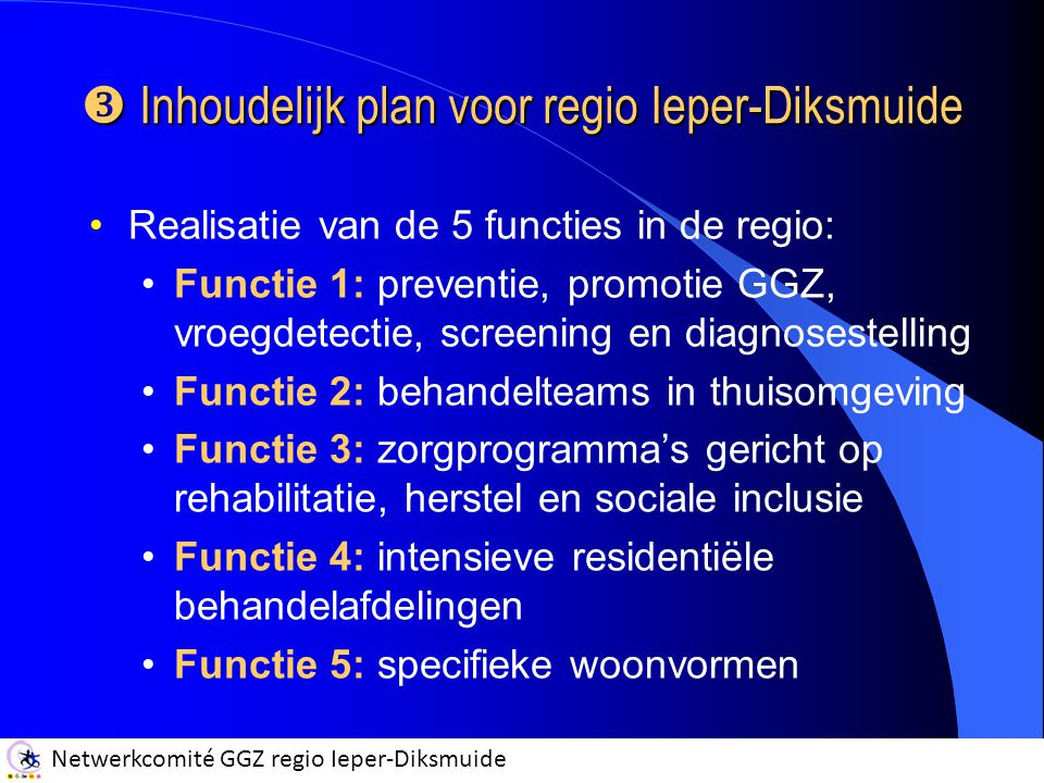 Netwerkcomité GGZ regio Ieper-Diksmuide  Inhoudelijk plan voor regio Ieper-Diksmuide Realisatie van de 5 functies in de regio: Functie 1: preventie, promotie GGZ, vroegdetectie, screening en diagnosestelling Functie 2: behandelteams in thuisomgeving Functie 3: zorgprogramma's gericht op rehabilitatie, herstel en sociale inclusie Functie 4: intensieve residentiële behandelafdelingen Functie 5: specifieke woonvormen