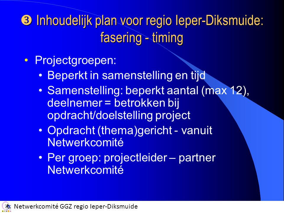 Netwerkcomité GGZ regio Ieper-Diksmuide  Inhoudelijk plan voor regio Ieper-Diksmuide: fasering - timing Projectgroepen: Beperkt in samenstelling en tijd Samenstelling: beperkt aantal (max 12), deelnemer = betrokken bij opdracht/doelstelling project Opdracht (thema)gericht - vanuit Netwerkcomité Per groep: projectleider – partner Netwerkcomité