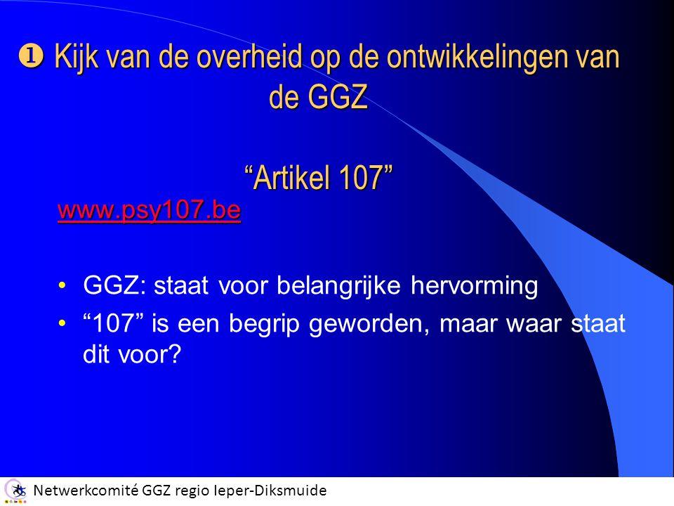 """Netwerkcomité GGZ regio Ieper-Diksmuide www.psy107.be GGZ: staat voor belangrijke hervorming """"107"""" is een begrip geworden, maar waar staat dit voor? """