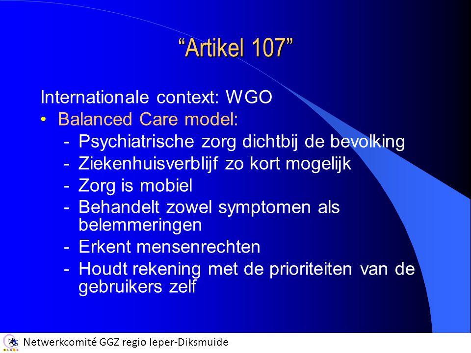 Netwerkcomité GGZ regio Ieper-Diksmuide Artikel 107 Internationale context: WGO Balanced Care model: -Psychiatrische zorg dichtbij de bevolking -Ziekenhuisverblijf zo kort mogelijk -Zorg is mobiel -Behandelt zowel symptomen als belemmeringen -Erkent mensenrechten -Houdt rekening met de prioriteiten van de gebruikers zelf
