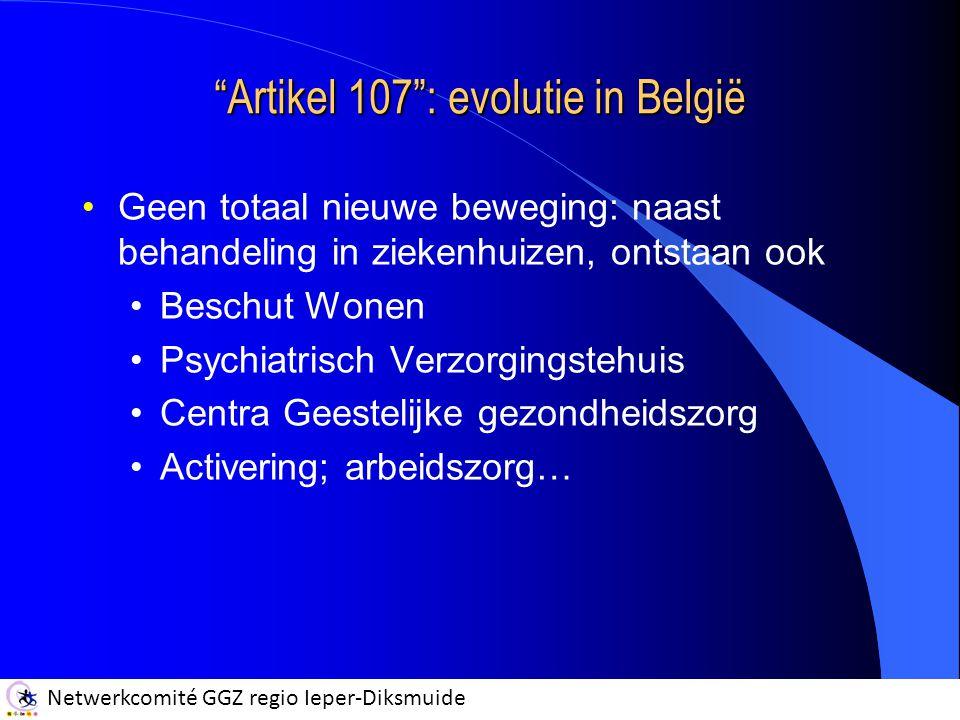 Netwerkcomité GGZ regio Ieper-Diksmuide Artikel 107 : evolutie in België Geen totaal nieuwe beweging: naast behandeling in ziekenhuizen, ontstaan ook Beschut Wonen Psychiatrisch Verzorgingstehuis Centra Geestelijke gezondheidszorg Activering; arbeidszorg…
