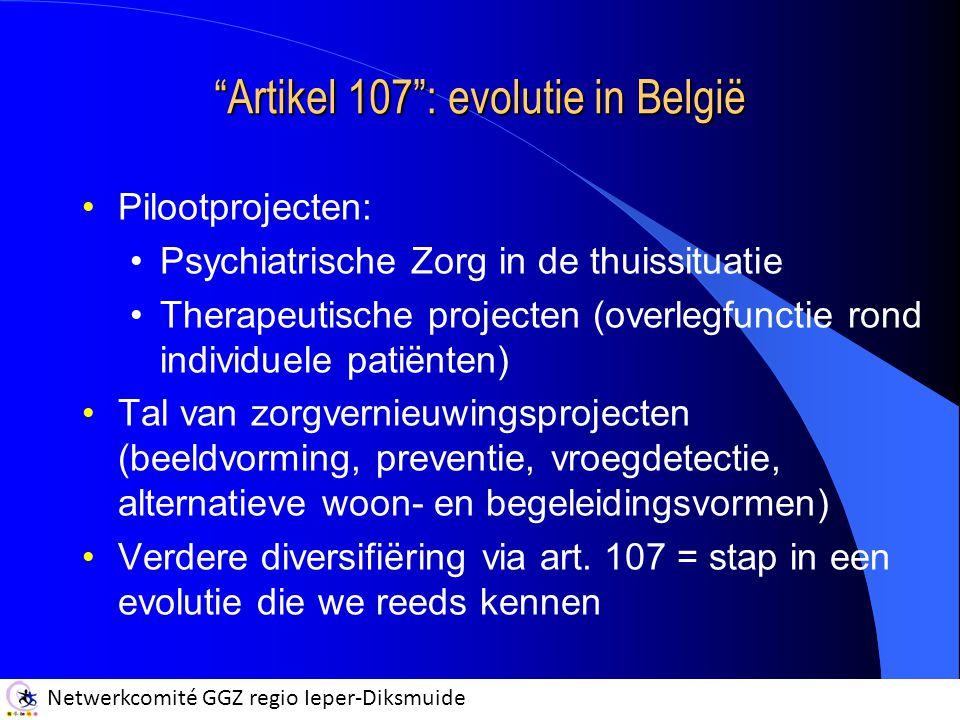 Netwerkcomité GGZ regio Ieper-Diksmuide Artikel 107 : evolutie in België Pilootprojecten: Psychiatrische Zorg in de thuissituatie Therapeutische projecten (overlegfunctie rond individuele patiënten) Tal van zorgvernieuwingsprojecten (beeldvorming, preventie, vroegdetectie, alternatieve woon- en begeleidingsvormen) Verdere diversifiëring via art.