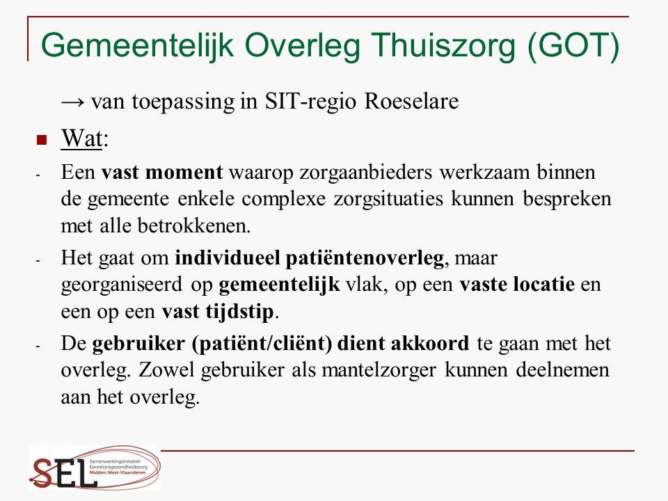 Gemeentelijk Overleg Thuiszorg (GOT) → van toepassing in SIT-regio Roeselare Wat: - Een vast moment waarop zorgaanbieders werkzaam binnen de gemeente