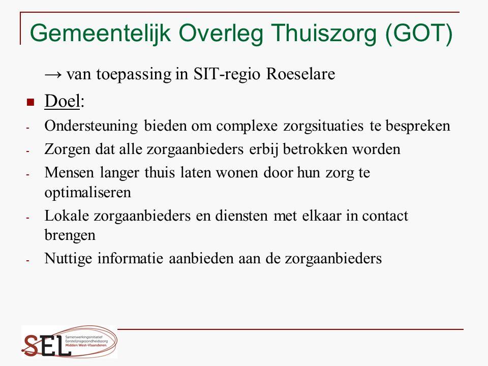 Gemeentelijk Overleg Thuiszorg (GOT) → van toepassing in SIT-regio Roeselare Doel: - Ondersteuning bieden om complexe zorgsituaties te bespreken - Zor