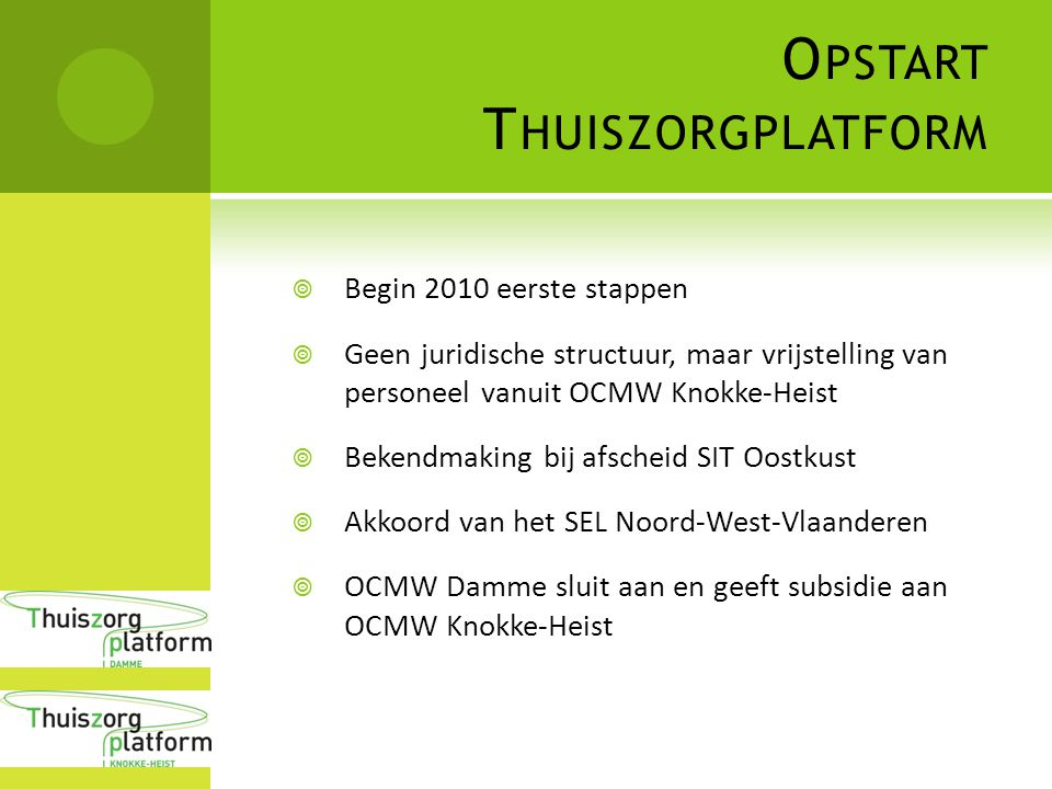 O PSTART T HUISZORGPLATFORM  Begin 2010 eerste stappen  Geen juridische structuur, maar vrijstelling van personeel vanuit OCMW Knokke-Heist  Bekendmaking bij afscheid SIT Oostkust  Akkoord van het SEL Noord-West-Vlaanderen  OCMW Damme sluit aan en geeft subsidie aan OCMW Knokke-Heist