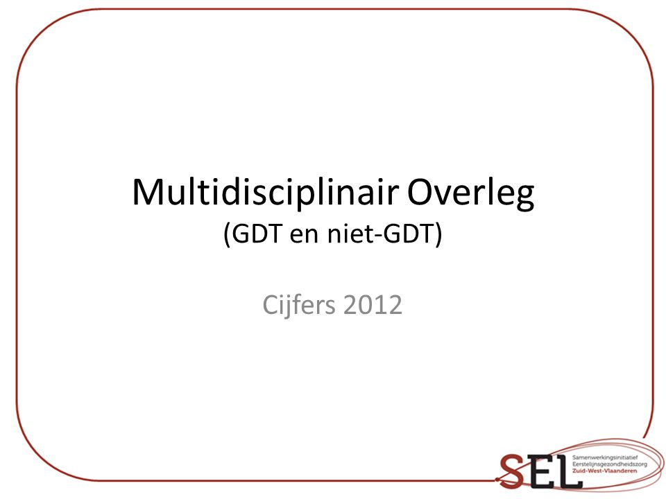 Multidisciplinair Overleg (GDT en niet-GDT) Cijfers 2012