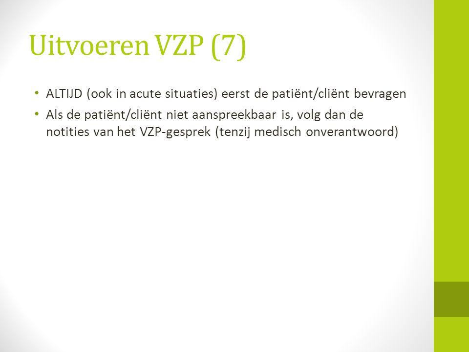 Uitvoeren VZP (7) ALTIJD (ook in acute situaties) eerst de patiënt/cliënt bevragen Als de patiënt/cliënt niet aanspreekbaar is, volg dan de notities v