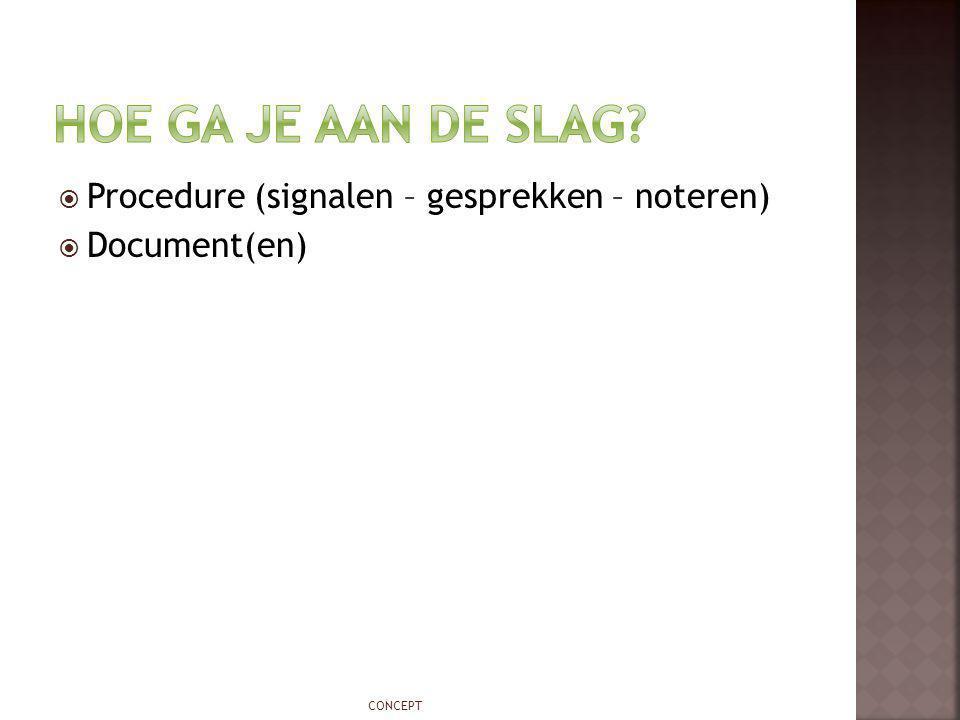  Procedure (signalen – gesprekken – noteren)  Document(en) CONCEPT