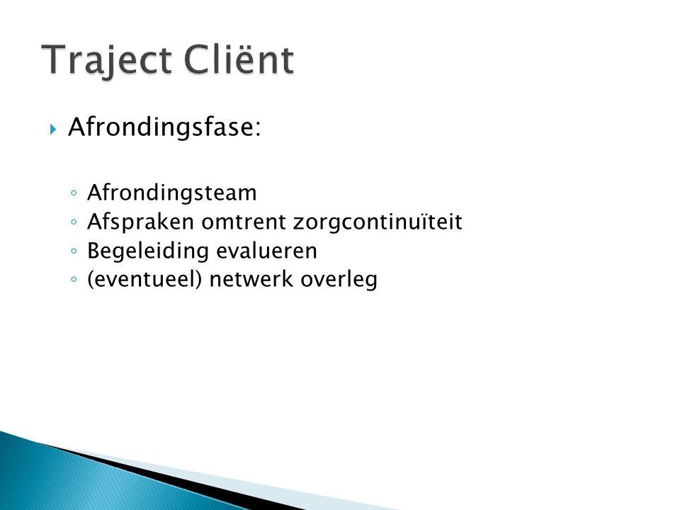  Afrondingsfase: ◦ Afrondingsteam ◦ Afspraken omtrent zorgcontinuïteit ◦ Begeleiding evalueren ◦ (eventueel) netwerk overleg