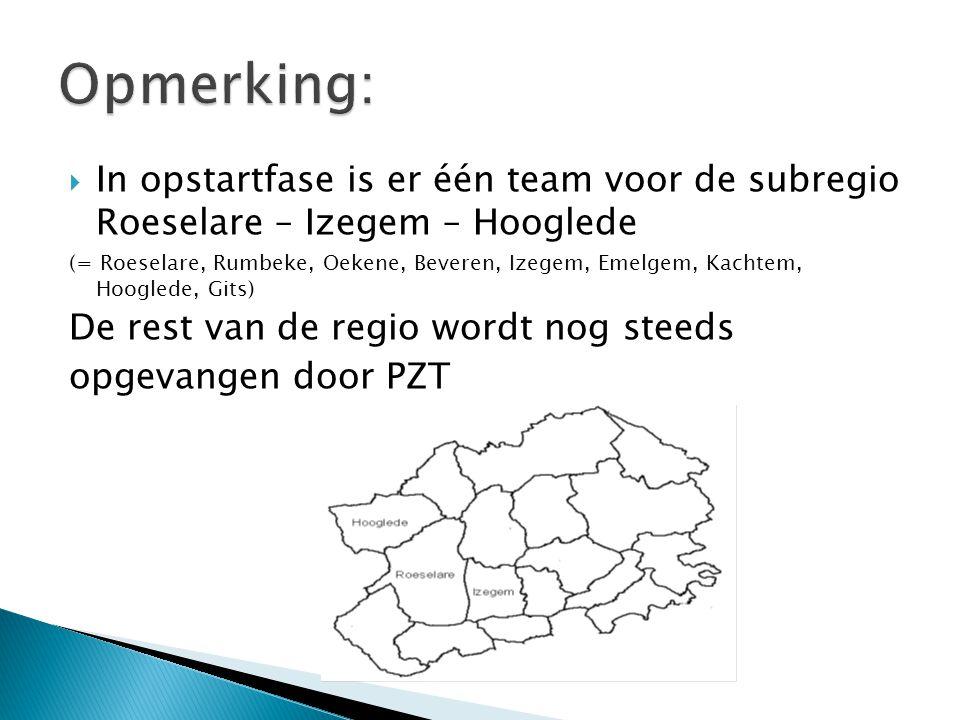  In opstartfase is er één team voor de subregio Roeselare – Izegem – Hooglede (= Roeselare, Rumbeke, Oekene, Beveren, Izegem, Emelgem, Kachtem, Hooglede, Gits) De rest van de regio wordt nog steeds opgevangen door PZT