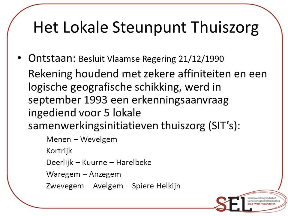 Het Lokale Steunpunt Thuiszorg Ontstaan: Besluit Vlaamse Regering 21/12/1990 Rekening houdend met zekere affiniteiten en een logische geografische schikking, werd in september 1993 een erkenningsaanvraag ingediend voor 5 lokale samenwerkingsinitiatieven thuiszorg (SIT's): Menen – Wevelgem Kortrijk Deerlijk – Kuurne – Harelbeke Waregem – Anzegem Zwevegem – Avelgem – Spiere Helkijn