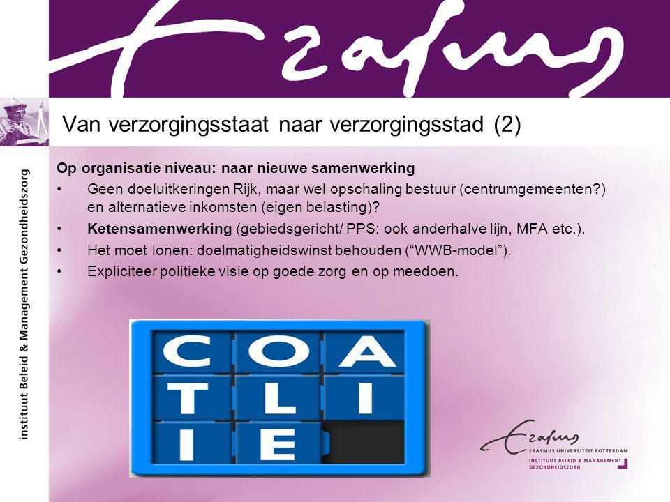 Van verzorgingsstaat naar verzorgingsstad (2) Op organisatie niveau: naar nieuwe samenwerking Geen doeluitkeringen Rijk, maar wel opschaling bestuur (centrumgemeenten ) en alternatieve inkomsten (eigen belasting).