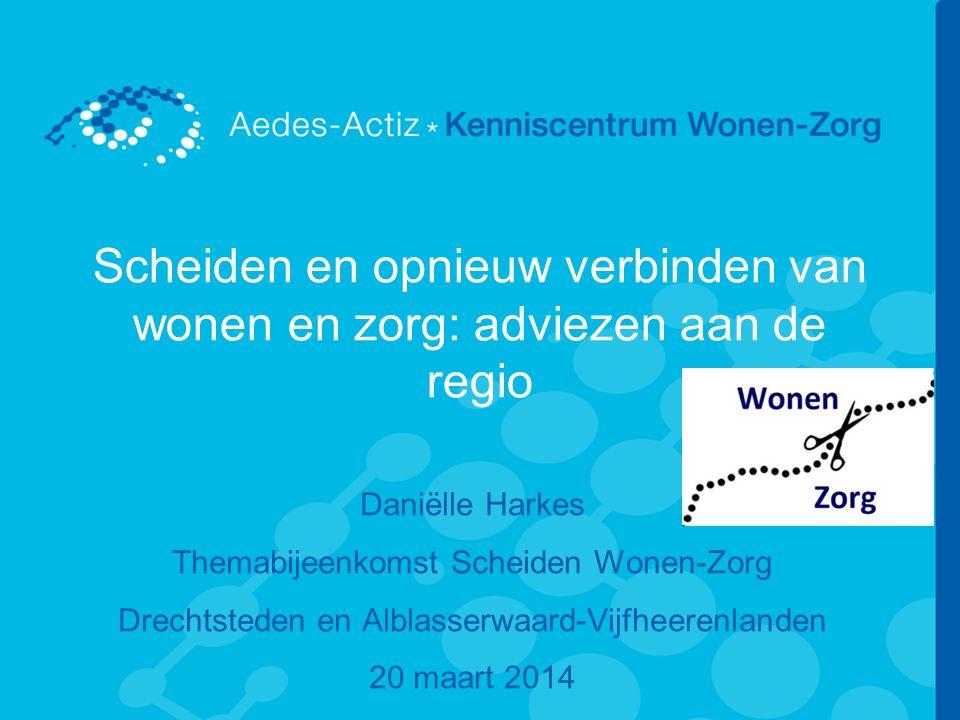 Scheiden en opnieuw verbinden van wonen en zorg: adviezen aan de regio Daniëlle Harkes Themabijeenkomst Scheiden Wonen-Zorg Drechtsteden en Alblasserwaard-Vijfheerenlanden 20 maart 2014