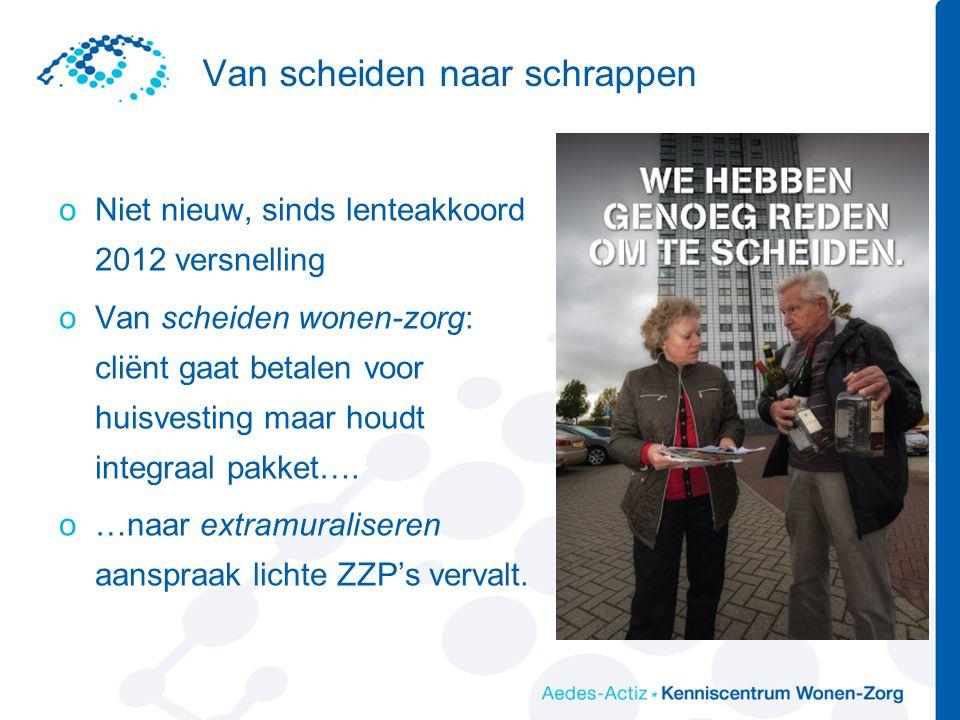 Van scheiden naar schrappen oNiet nieuw, sinds lenteakkoord 2012 versnelling oVan scheiden wonen-zorg: cliënt gaat betalen voor huisvesting maar houdt integraal pakket….
