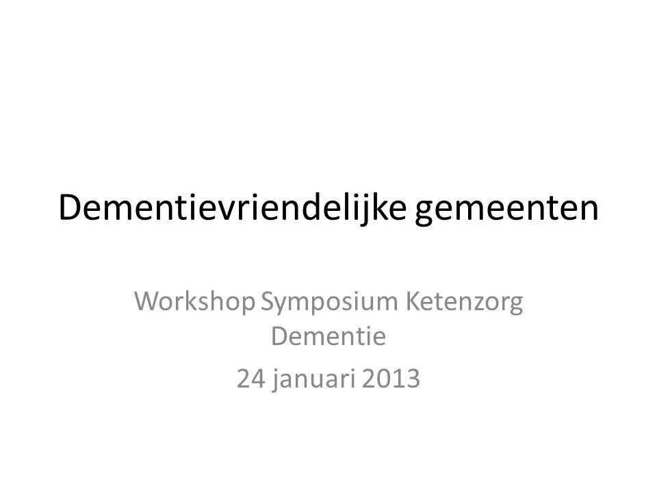 Dementievriendelijke gemeenten Workshop Symposium Ketenzorg Dementie 24 januari 2013