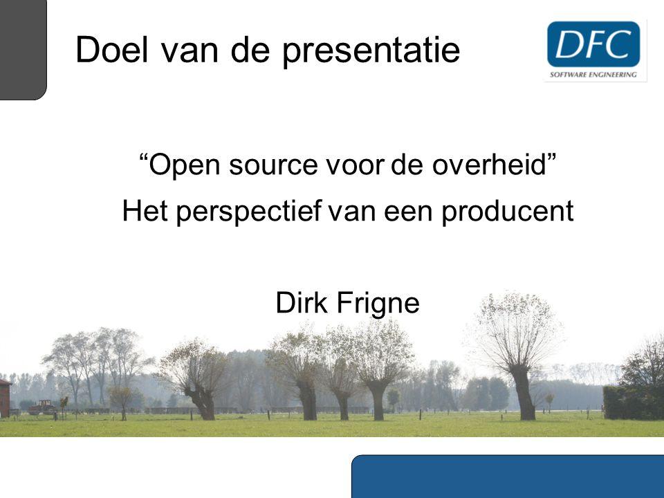 Doel van de presentatie Open source voor de overheid Het perspectief van een producent Dirk Frigne