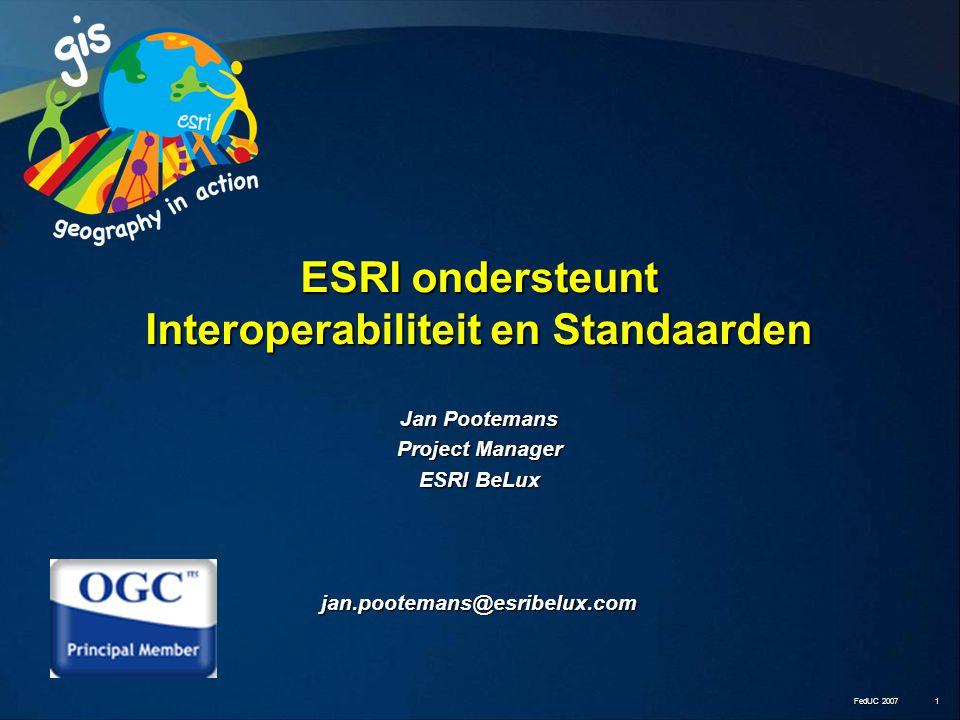 FedUC 2007 1 Jan Pootemans Project Manager ESRI BeLux jan.pootemans@esribelux.com ESRI ondersteunt Interoperabiliteit en Standaarden