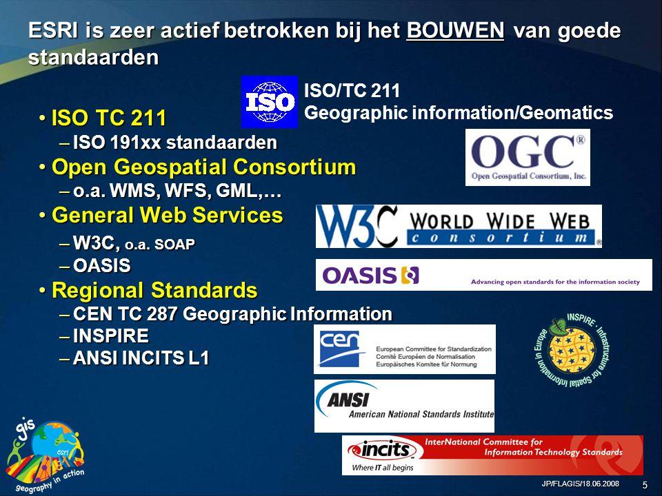 JP/FLAGIS/18.06.2008 5 ESRI is zeer actief betrokken bij het BOUWEN van goede standaarden ISO TC 211ISO TC 211 –ISO 191xx standaarden Open Geospatial ConsortiumOpen Geospatial Consortium –o.a.