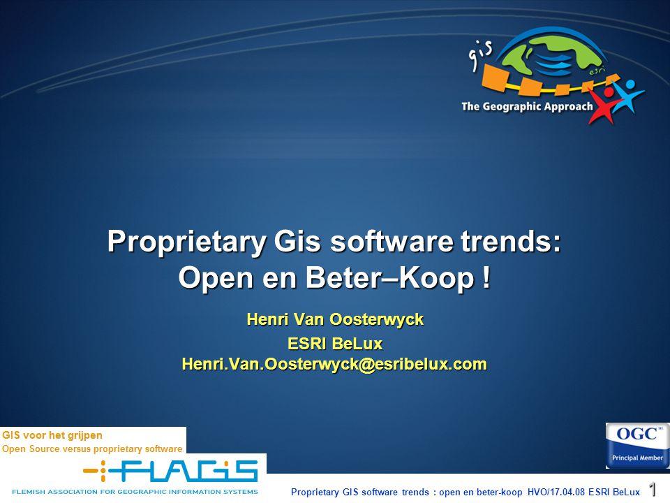 Proprietary GIS software trends : open en beter-koop HVO/17.04.08 ESRI BeLux1 Henri Van Oosterwyck ESRI BeLux Henri.Van.Oosterwyck@esribelux.com Proprietary Gis software trends: Open en Beter–Koop !