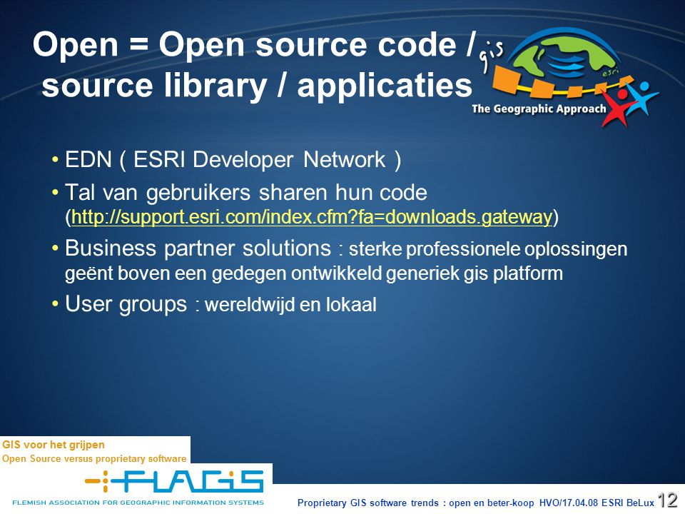 Proprietary GIS software trends : open en beter-koop HVO/17.04.08 ESRI BeLux12 Open = Open source code / source library / applicaties EDN ( ESRI Developer Network ) Tal van gebruikers sharen hun code (http://support.esri.com/index.cfm?fa=downloads.gateway)http://support.esri.com/index.cfm?fa=downloads.gateway Business partner solutions : sterke professionele oplossingen geënt boven een gedegen ontwikkeld generiek gis platform User groups : wereldwijd en lokaal