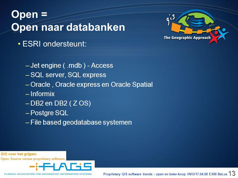 Proprietary GIS software trends : open en beter-koop HVO/17.04.08 ESRI BeLux13 Open = Open naar databanken ESRI ondersteunt: – –Jet engine (.mdb ) - Access – –SQL server, SQL express – –Oracle, Oracle express en Oracle Spatial – –Informix – –DB2 en DB2 ( Z OS) – –Postgre SQL – –File based geodatabase systemen