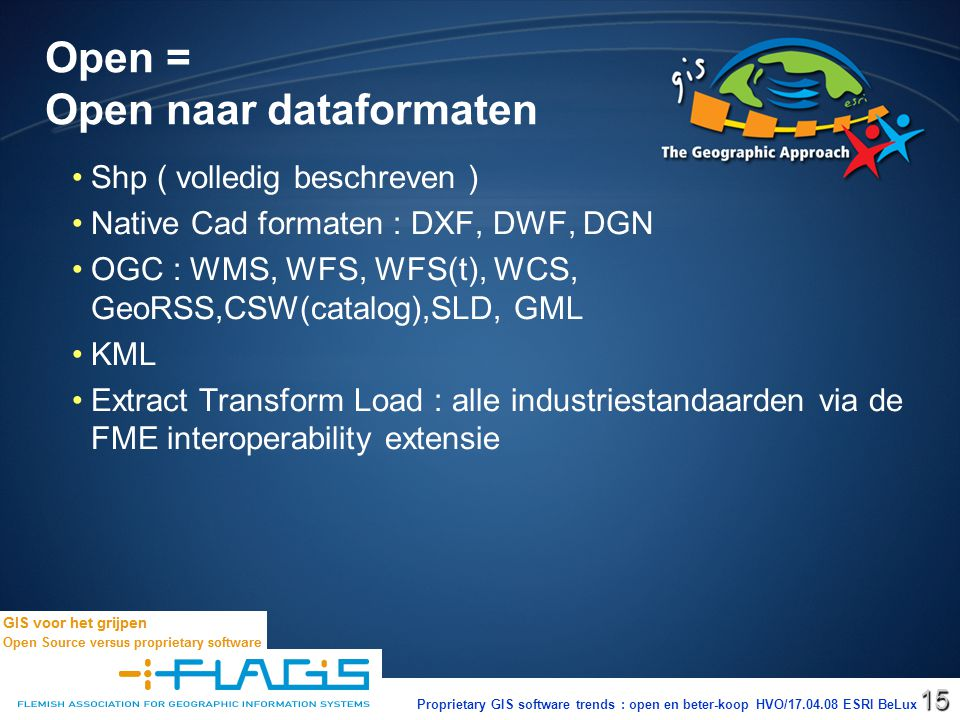Proprietary GIS software trends : open en beter-koop HVO/17.04.08 ESRI BeLux15 Open = Open naar dataformaten Shp ( volledig beschreven ) Native Cad formaten : DXF, DWF, DGN OGC : WMS, WFS, WFS(t), WCS, GeoRSS,CSW(catalog),SLD, GML KML Extract Transform Load : alle industriestandaarden via de FME interoperability extensie