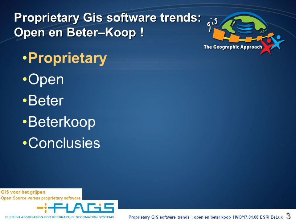 Proprietary GIS software trends : open en beter-koop HVO/17.04.08 ESRI BeLux4 Proprietary = The word proprietary indicates that a party, or proprietor, exercises private ownership, control or use over an item of property, usually to the exclusion of other parties.