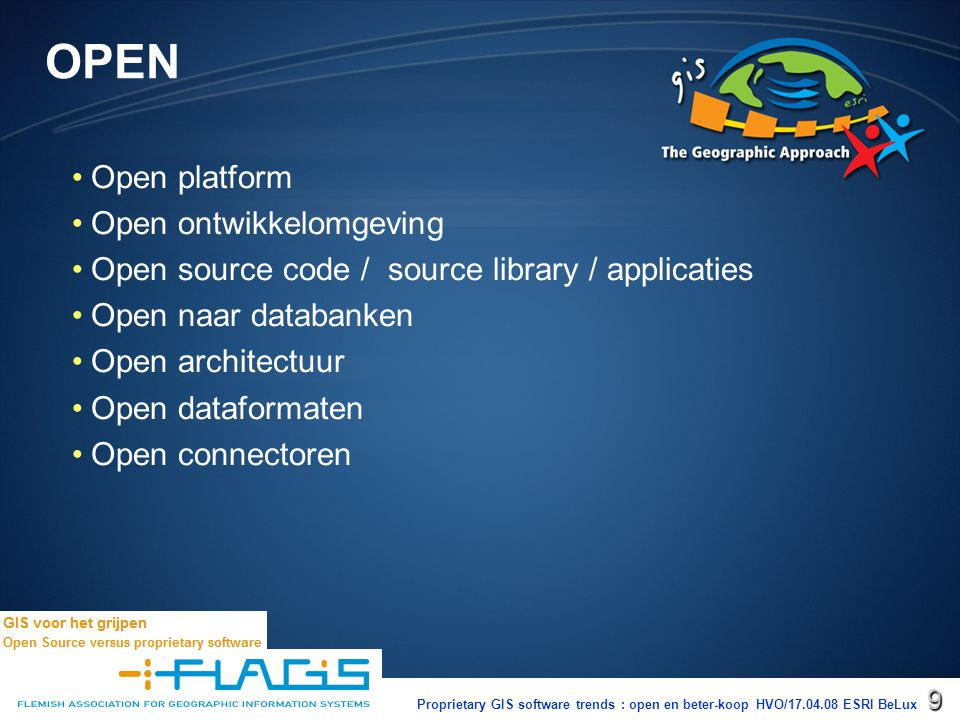 Proprietary GIS software trends : open en beter-koop HVO/17.04.08 ESRI BeLux10 Open = open platform Desktop – –Windows : ArcGis Desktop en Engine XP, Vista Server Mobile – –Linux : ArcGis Engine Server – –Windows – –Linux Suse en RedHat – –Sun Solaris UNIX