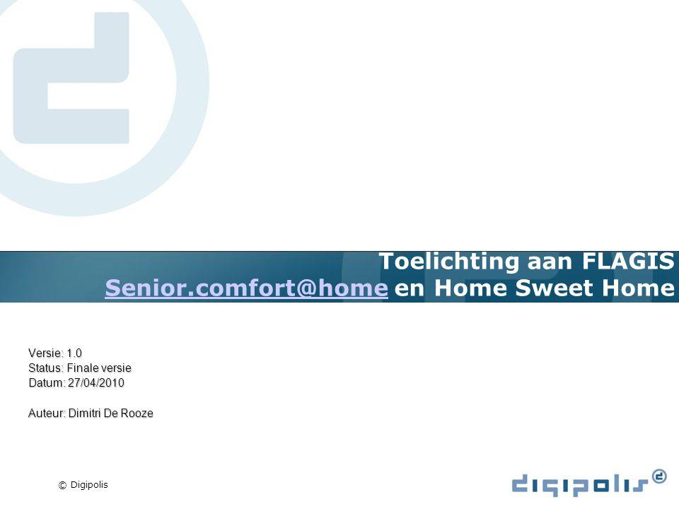 © Digipolis Toelichting aan FLAGIS Senior.comfort@home en Home Sweet Home Senior.comfort@home Versie: 1.0 Status: Finale versie Datum: 27/04/2010 Auteur: Dimitri De Rooze