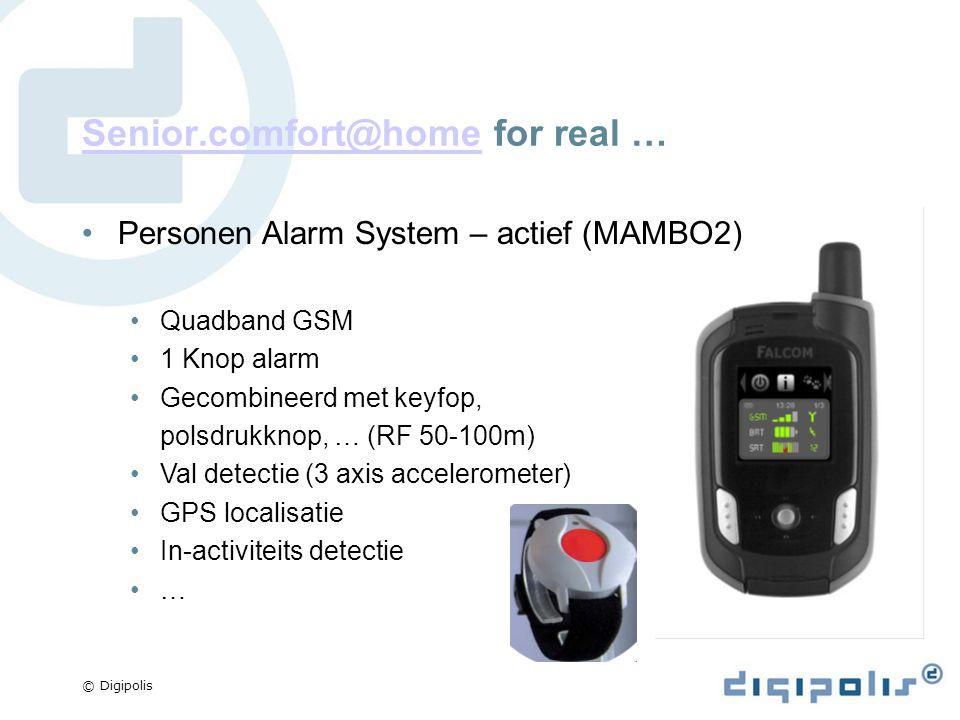 © Digipolis Senior.comfort@homeSenior.comfort@home for real … Personen Alarm System – actief (MAMBO2) Quadband GSM 1 Knop alarm Gecombineerd met keyfop, polsdrukknop, … (RF 50-100m) Val detectie (3 axis accelerometer) GPS localisatie In-activiteits detectie …