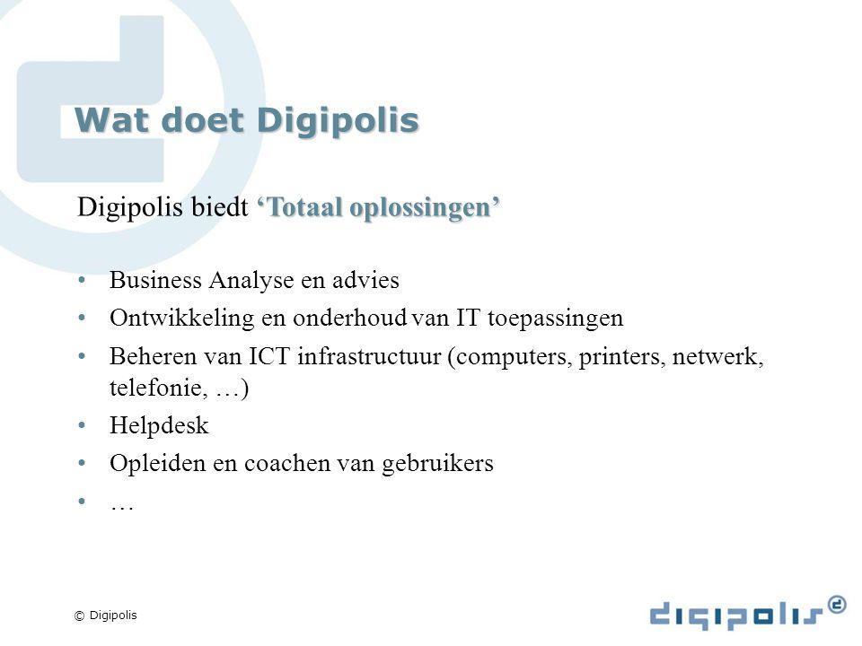 © Digipolis Wat doet Digipolis 'Totaal oplossingen' Digipolis biedt 'Totaal oplossingen' Business Analyse en advies Ontwikkeling en onderhoud van IT toepassingen Beheren van ICT infrastructuur (computers, printers, netwerk, telefonie, …) Helpdesk Opleiden en coachen van gebruikers …
