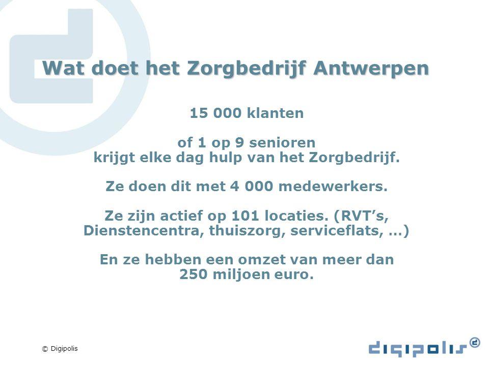 © Digipolis Wat doet het Zorgbedrijf Antwerpen 15 000 klanten of 1 op 9 senioren krijgt elke dag hulp van het Zorgbedrijf.