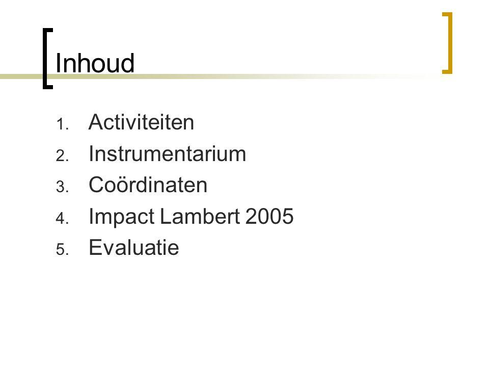 Inhoud 1. Activiteiten 2. Instrumentarium 3. Coördinaten 4. Impact Lambert 2005 5. Evaluatie
