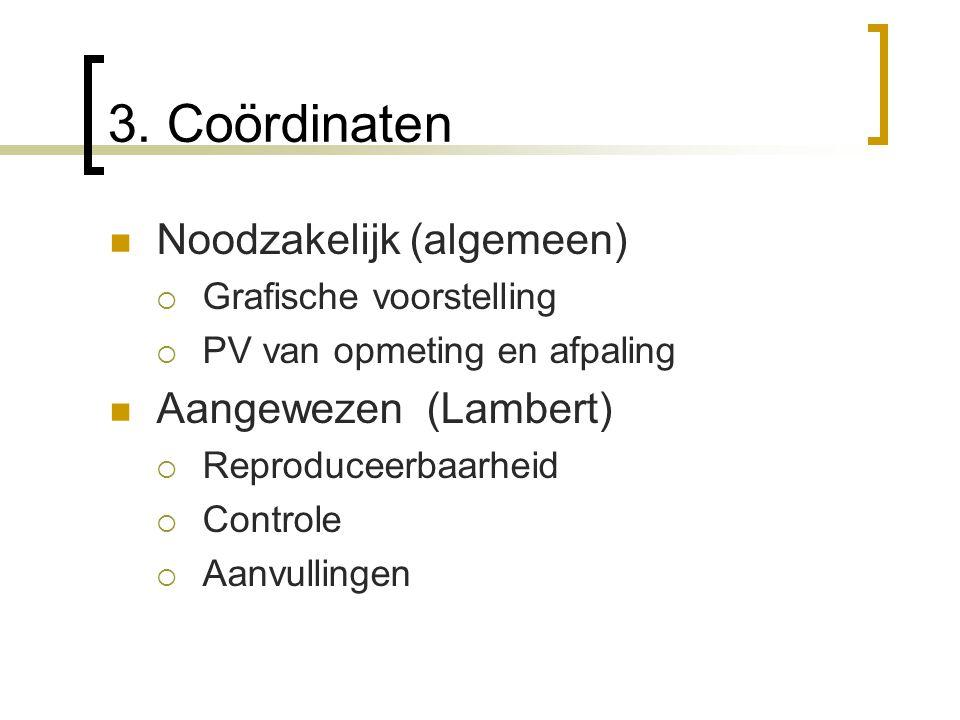 3. Coördinaten Noodzakelijk (algemeen)  Grafische voorstelling  PV van opmeting en afpaling Aangewezen (Lambert)  Reproduceerbaarheid  Controle 
