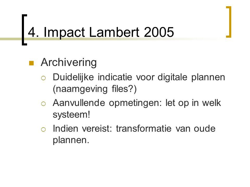 4. Impact Lambert 2005 Archivering  Duidelijke indicatie voor digitale plannen (naamgeving files?)  Aanvullende opmetingen: let op in welk systeem!