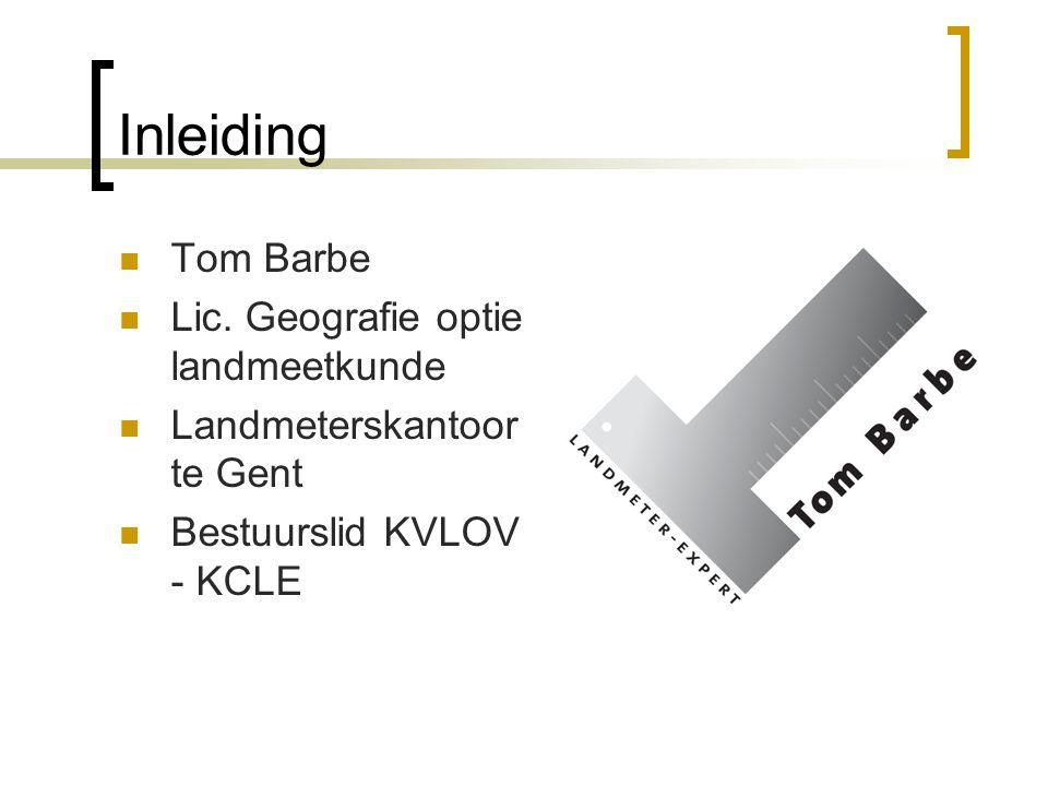 Inleiding Tom Barbe Lic. Geografie optie landmeetkunde Landmeterskantoor te Gent Bestuurslid KVLOV - KCLE