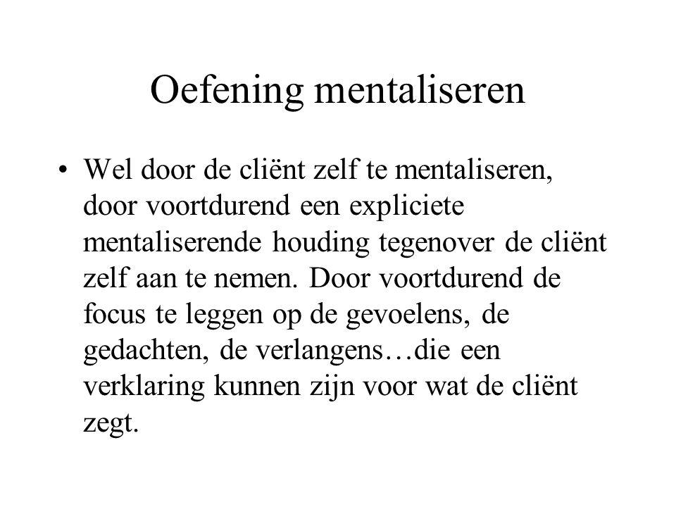 Oefening mentaliseren Wel door de cliënt zelf te mentaliseren, door voortdurend een expliciete mentaliserende houding tegenover de cliënt zelf aan te nemen.