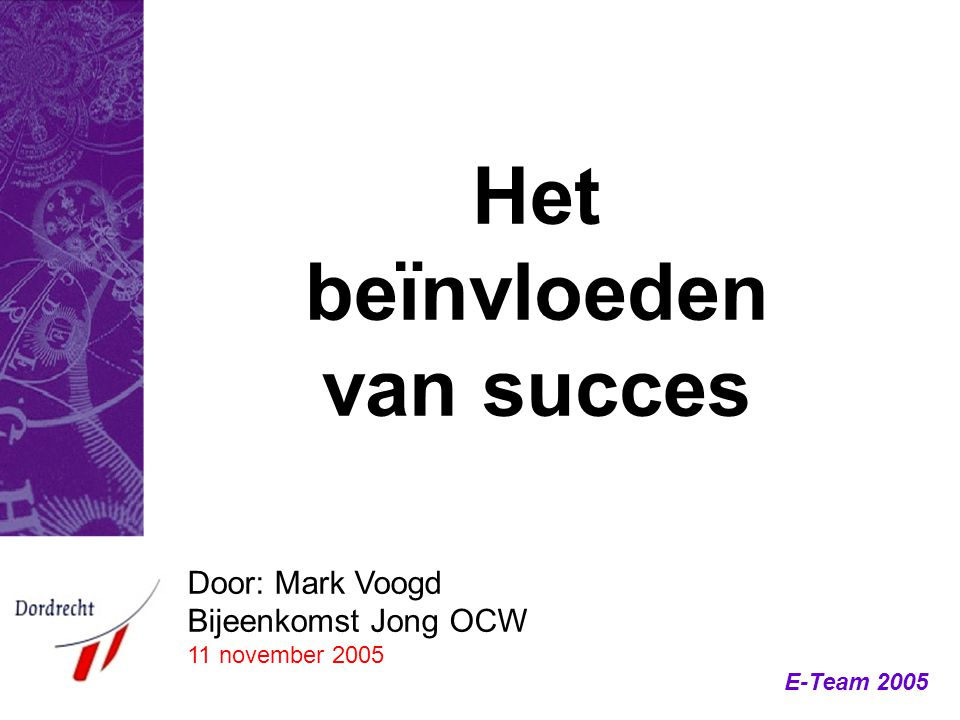 E-Team 2005 Door: Mark Voogd Bijeenkomst Jong OCW 11 november 2005 Het beïnvloeden van succes