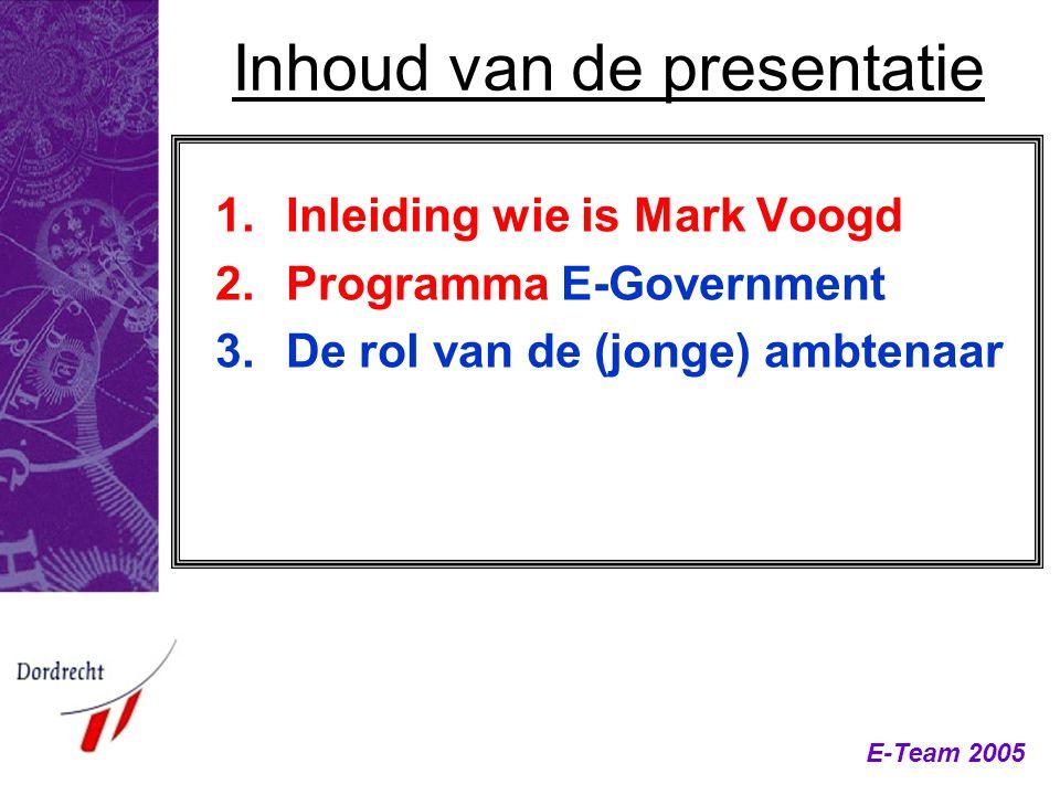 E-Team 2005 Inhoud van de presentatie 1.Inleiding wie is Mark Voogd 2.Programma E-Government 3.De rol van de (jonge) ambtenaar